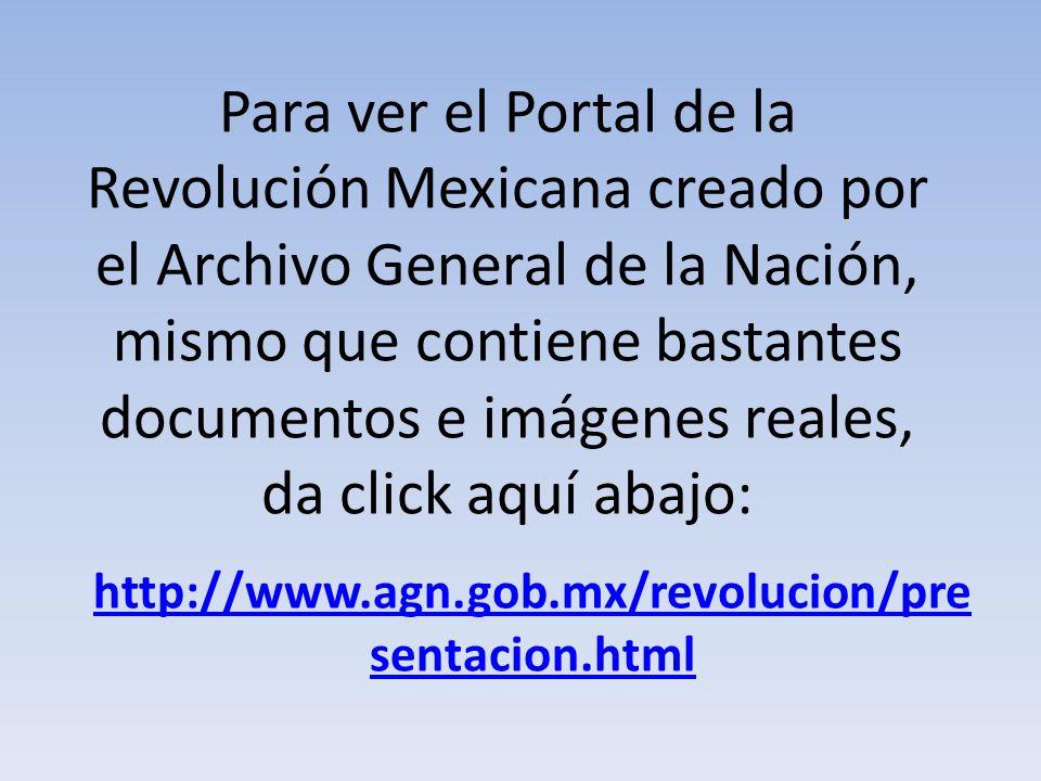Para ver el Portal de la Revolución Mexicana creado por el Archivo General de la Nación, mismo que contiene bastantes documentos e imágenes reales, da click aquí abajo:
