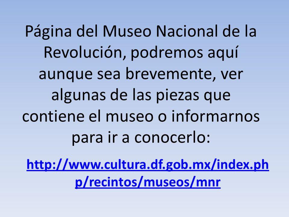 Página del Museo Nacional de la Revolución, podremos aquí aunque sea brevemente, ver algunas de las piezas que contiene el museo o informarnos para ir a conocerlo: