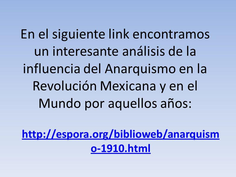 En el siguiente link encontramos un interesante análisis de la influencia del Anarquismo en la Revolución Mexicana y en el Mundo por aquellos años: