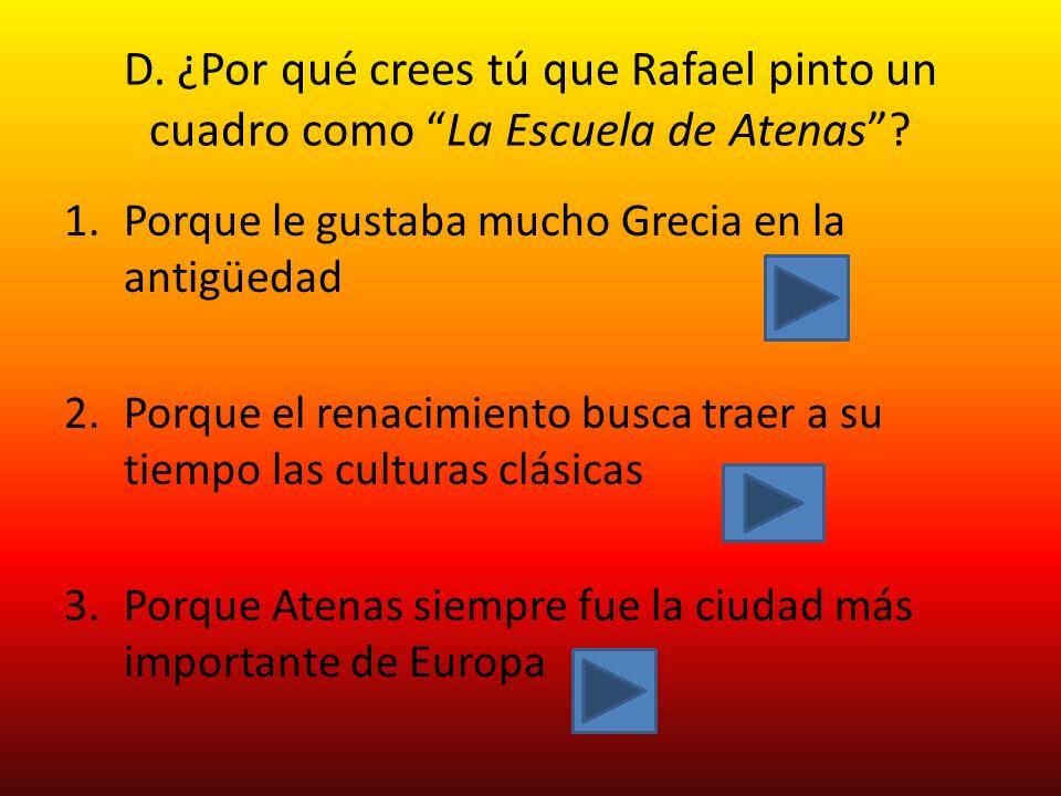 D. ¿Por qué crees tú que Rafael pinto un cuadro como La Escuela de Atenas