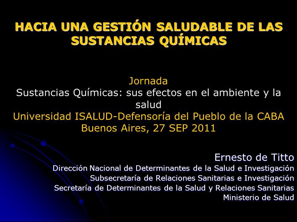 HACIA UNA GESTIÓN SALUDABLE DE LAS SUSTANCIAS QUÍMICAS Jornada Sustancias Químicas: sus efectos en el ambiente y la salud Universidad ISALUD-Defensoría del Pueblo de la CABA Buenos Aires, 27 SEP 2011