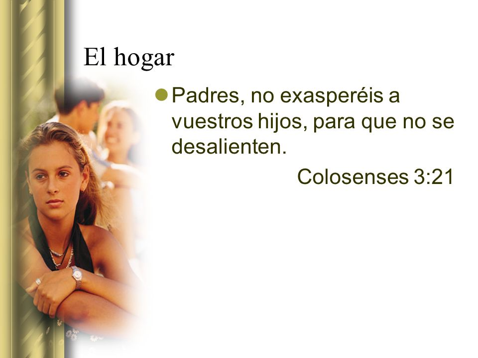El hogar Padres, no exasperéis a vuestros hijos, para que no se desalienten. Colosenses 3:21