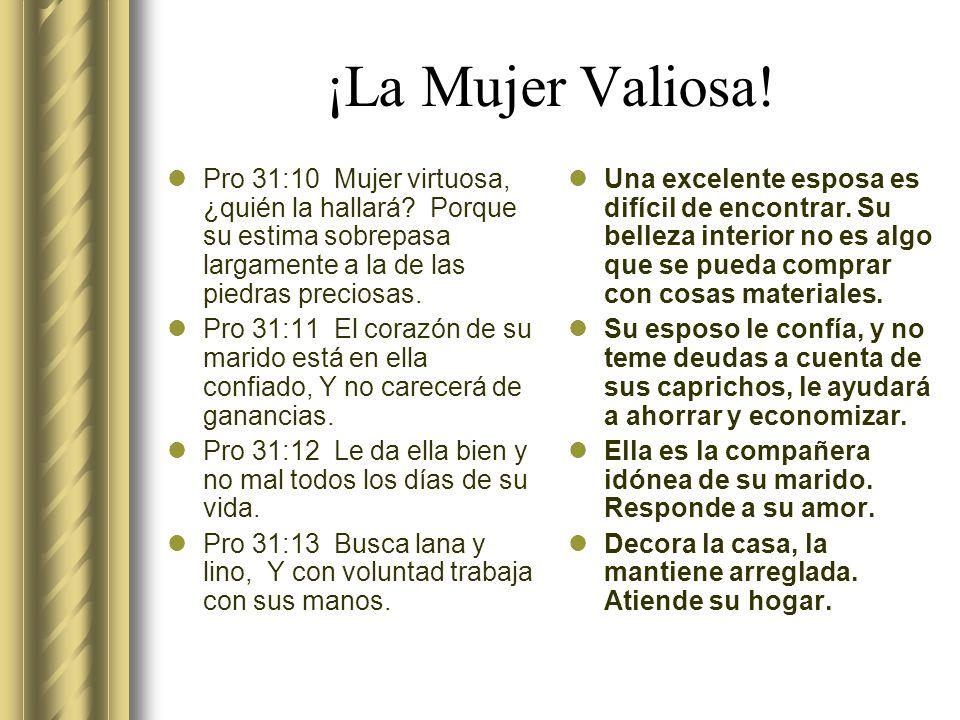 ¡La Mujer Valiosa! Pro 31:10 Mujer virtuosa, ¿quién la hallará Porque su estima sobrepasa largamente a la de las piedras preciosas.