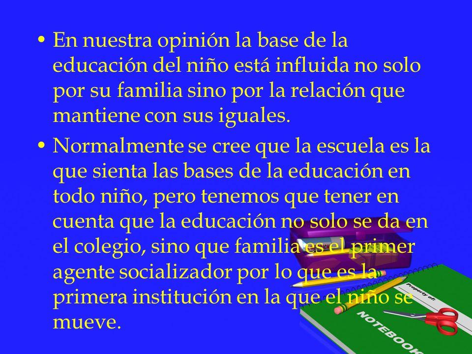 En nuestra opinión la base de la educación del niño está influida no solo por su familia sino por la relación que mantiene con sus iguales.