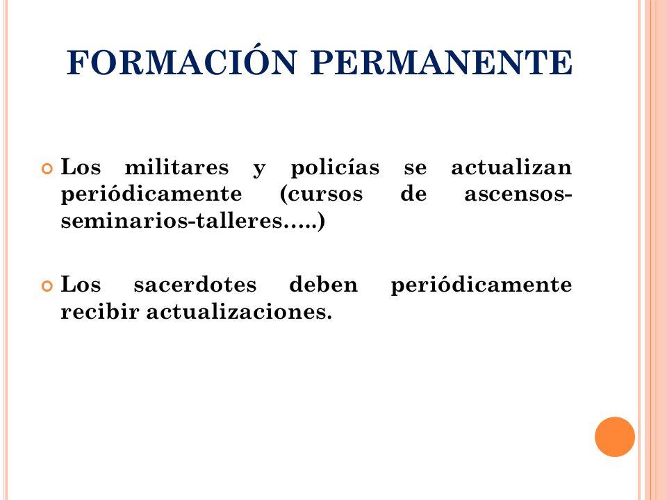 FORMACIÓN PERMANENTE Los militares y policías se actualizan periódicamente (cursos de ascensos- seminarios-talleres…..)