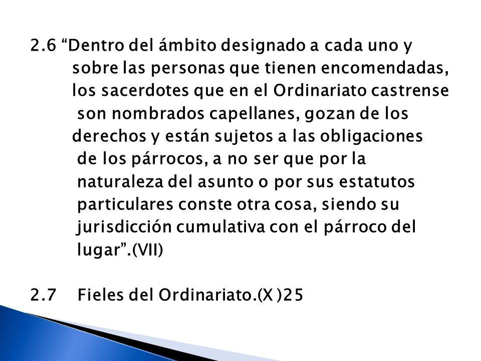 2.6 Dentro del ámbito designado a cada uno y sobre las personas que tienen encomendadas, los sacerdotes que en el Ordinariato castrense son nombrados capellanes, gozan de los derechos y están sujetos a las obligaciones de los párrocos, a no ser que por la naturaleza del asunto o por sus estatutos particulares conste otra cosa, siendo su jurisdicción cumulativa con el párroco del lugar .(VII) 2.7 Fieles del Ordinariato.(X )25