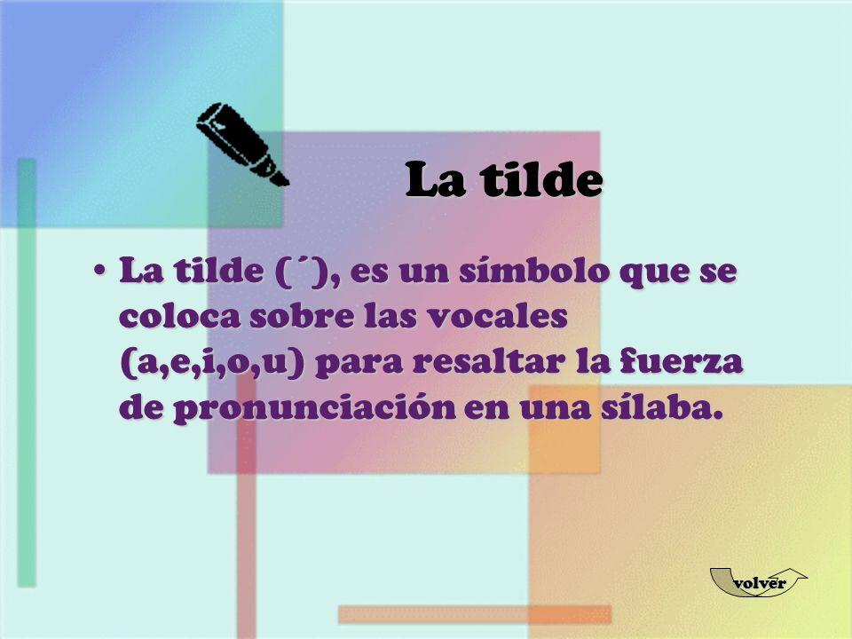 La tilde La tilde (´), es un símbolo que se coloca sobre las vocales (a,e,i,o,u) para resaltar la fuerza de pronunciación en una sílaba.
