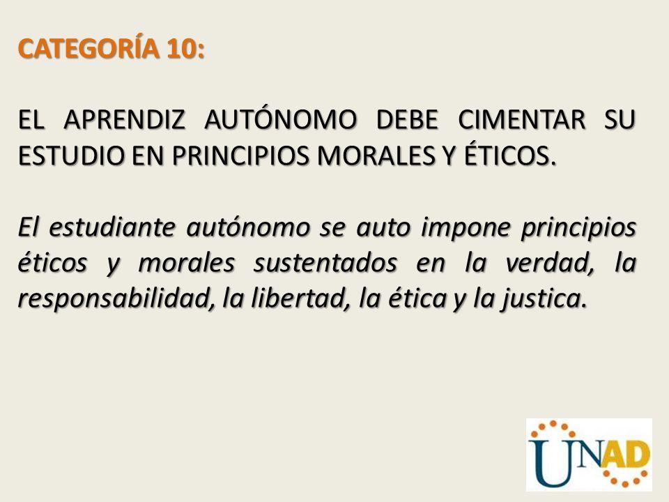 CATEGORÍA 10: EL APRENDIZ AUTÓNOMO DEBE CIMENTAR SU ESTUDIO EN PRINCIPIOS MORALES Y ÉTICOS.