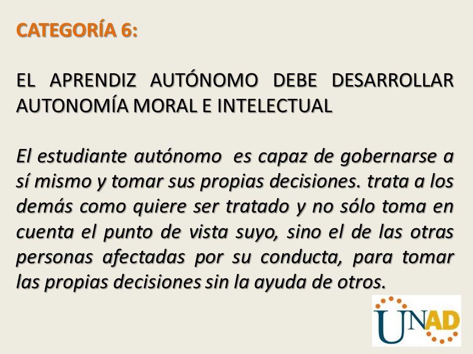 CATEGORÍA 6: EL APRENDIZ AUTÓNOMO DEBE DESARROLLAR AUTONOMÍA MORAL E INTELECTUAL.