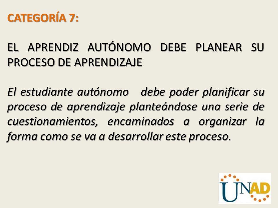 CATEGORÍA 7: EL APRENDIZ AUTÓNOMO DEBE PLANEAR SU PROCESO DE APRENDIZAJE.