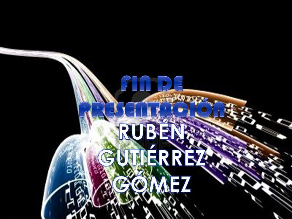 FIN DE PRESENTACIÓN RUBÉN GUTIÉRREZ GÓMEZ