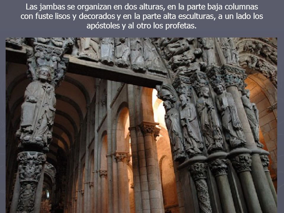 Las jambas se organizan en dos alturas, en la parte baja columnas con fuste lisos y decorados y en la parte alta esculturas, a un lado los apóstoles y al otro los profetas.