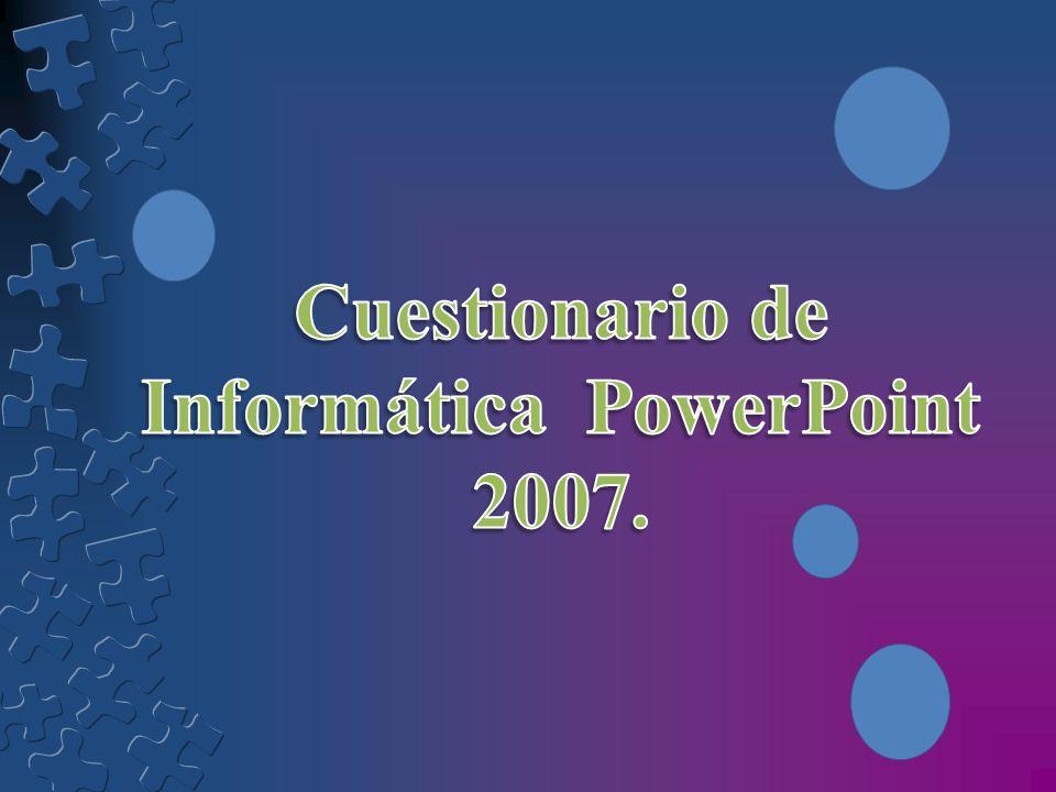 Cuestionario de Informática PowerPoint 2007.