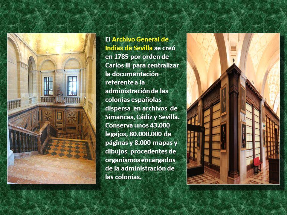 El Archivo General de Indias de Sevilla se creó en 1785 por orden de Carlos III para centralizar la documentación referente a la administración de las colonias españolas dispersa en archivos de Simancas, Cádiz y Sevilla.