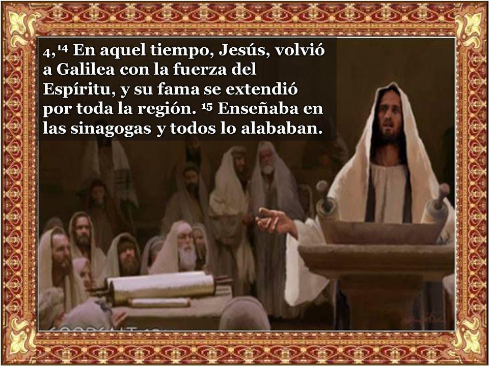 4,14 En aquel tiempo, Jesús, volvió a Galilea con la fuerza del Espíritu, y su fama se extendió por toda la región.