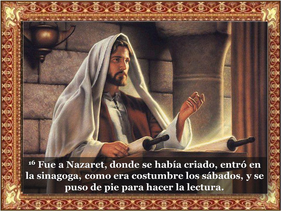 16 Fue a Nazaret, donde se había criado, entró en la sinagoga, como era costumbre los sábados, y se puso de pie para hacer la lectura.