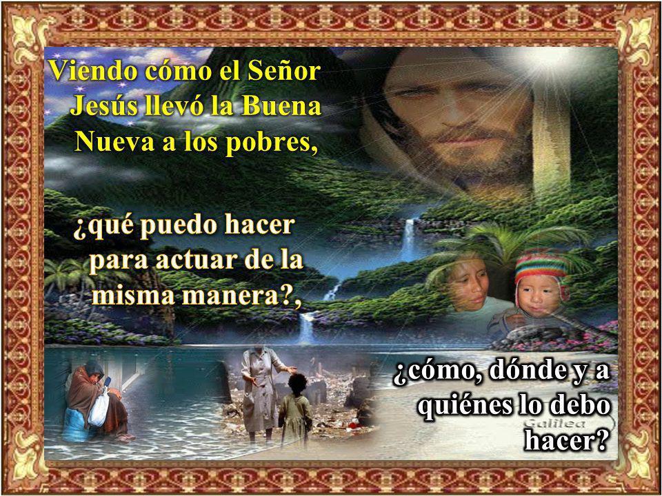 Viendo cómo el Señor Jesús llevó la Buena Nueva a los pobres,