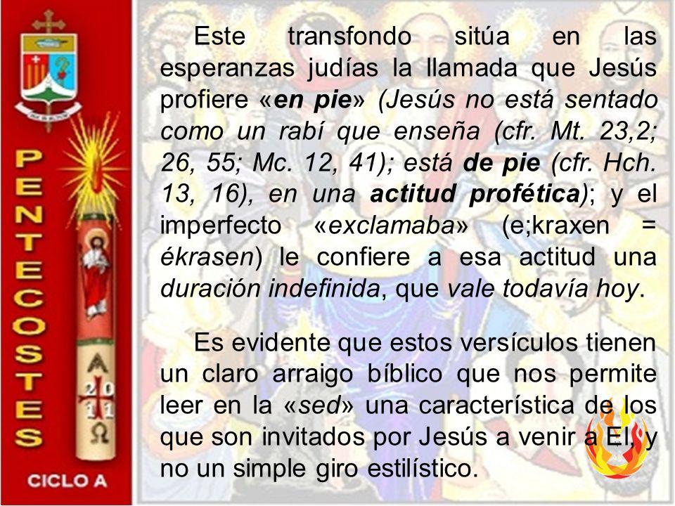 Este transfondo sitúa en las esperanzas judías la llamada que Jesús profiere «en pie» (Jesús no está sentado como un rabí que enseña (cfr. Mt. 23,2; 26, 55; Mc. 12, 41); está de pie (cfr. Hch. 13, 16), en una actitud profética); y el imperfecto «exclamaba» (e;kraxen = ékrasen) le confiere a esa actitud una duración indefinida, que vale todavía hoy.