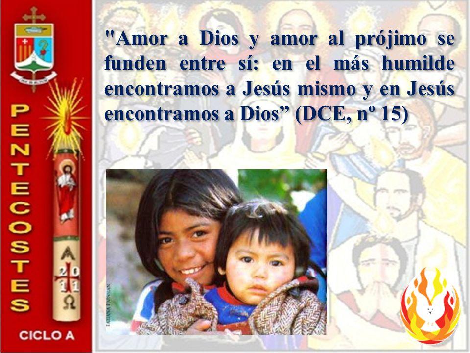 Amor a Dios y amor al prójimo se funden entre sí: en el más humilde encontramos a Jesús mismo y en Jesús encontramos a Dios (DCE, nº 15)