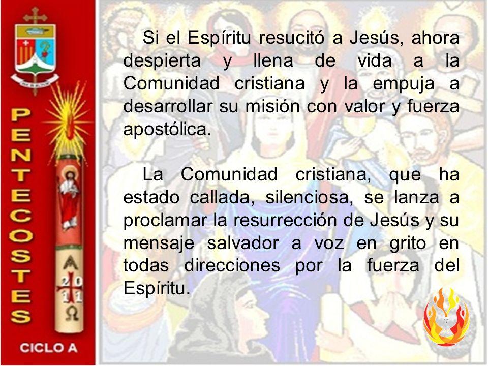 Si el Espíritu resucitó a Jesús, ahora despierta y llena de vida a la Comunidad cristiana y la empuja a desarrollar su misión con valor y fuerza apostólica.