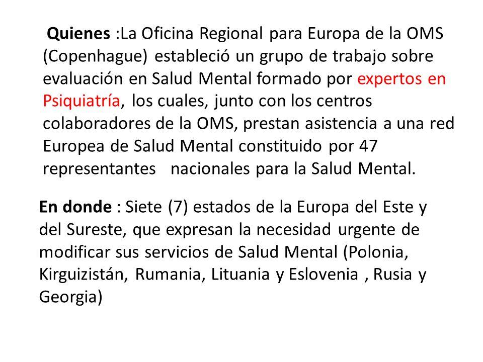 Quienes :La Oficina Regional para Europa de la OMS (Copenhague) estableció un grupo de trabajo sobre evaluación en Salud Mental formado por expertos en Psiquiatría, los cuales, junto con los centros colaboradores de la OMS, prestan asistencia a una red Europea de Salud Mental constituido por 47 representantes nacionales para la Salud Mental.