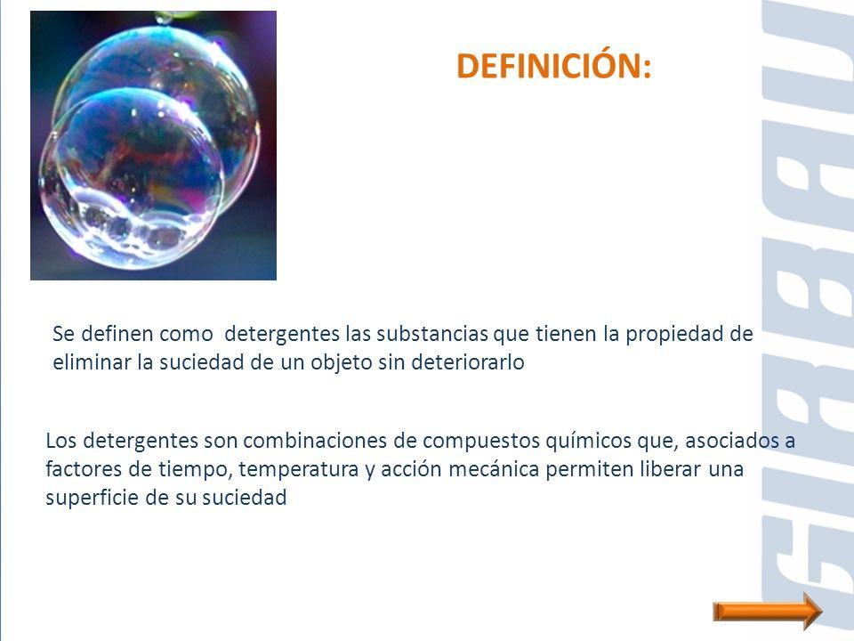 DEFINICIÓN: Se definen como detergentes las substancias que tienen la propiedad de eliminar la suciedad de un objeto sin deteriorarlo.