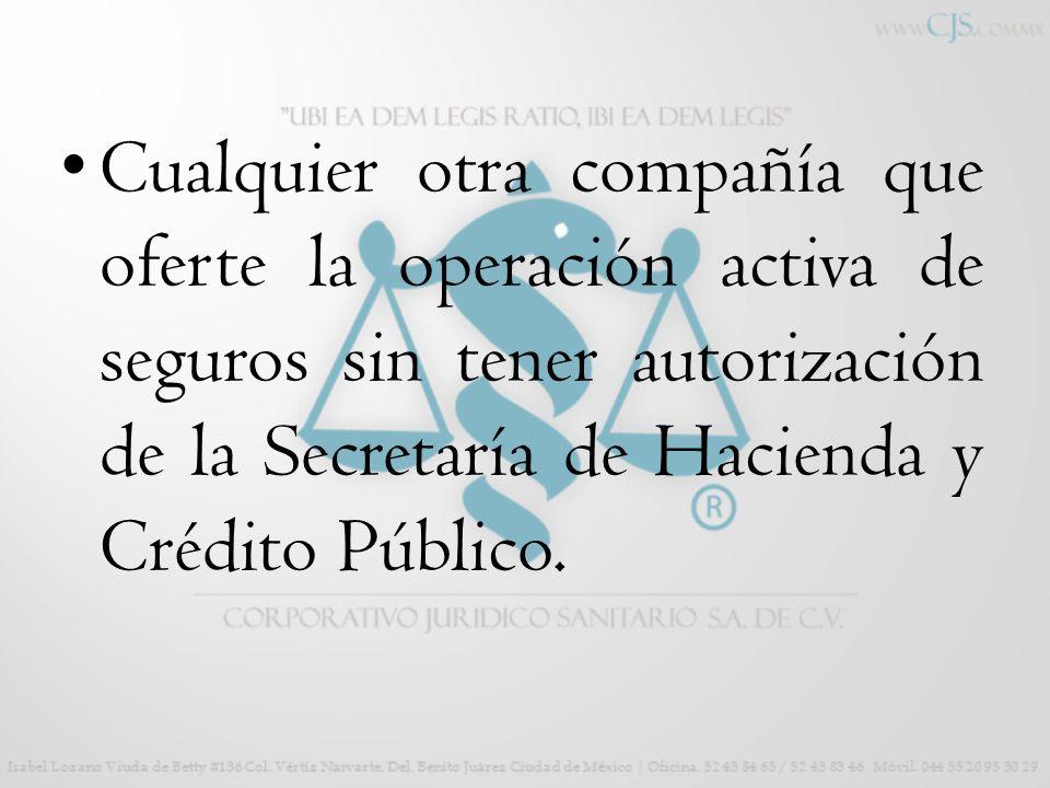 Cualquier otra compañía que oferte la operación activa de seguros sin tener autorización de la Secretaría de Hacienda y Crédito Público.