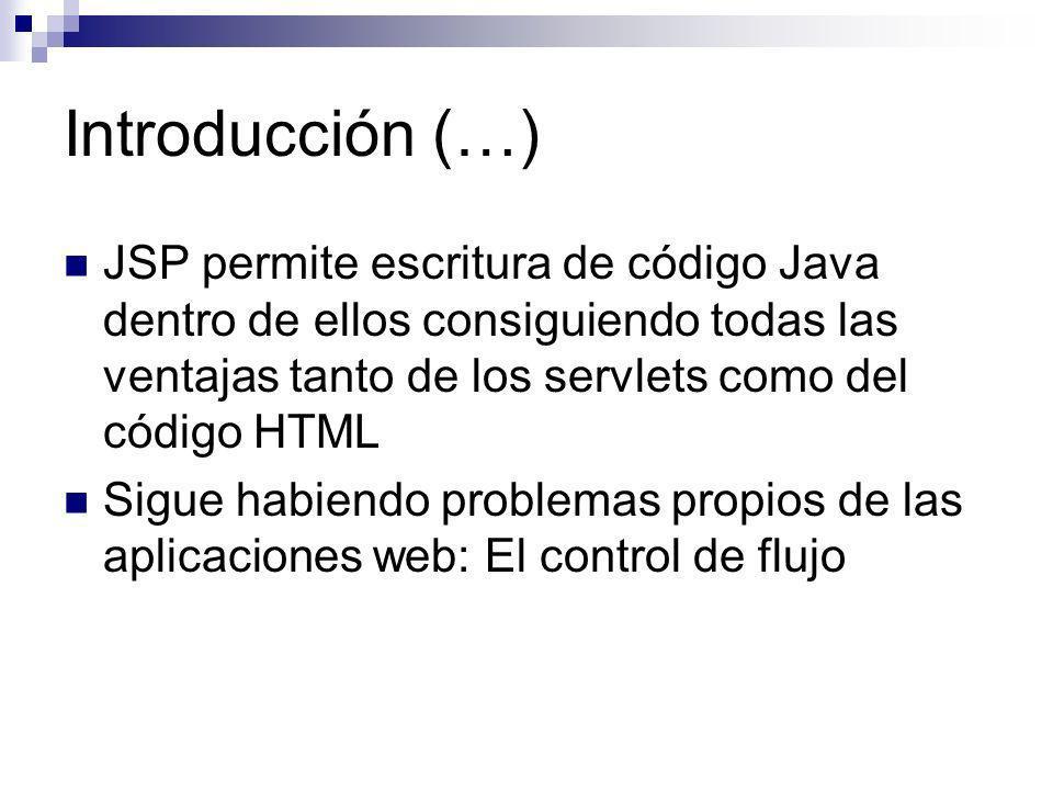 Introducción (…) JSP permite escritura de código Java dentro de ellos consiguiendo todas las ventajas tanto de los servlets como del código HTML.