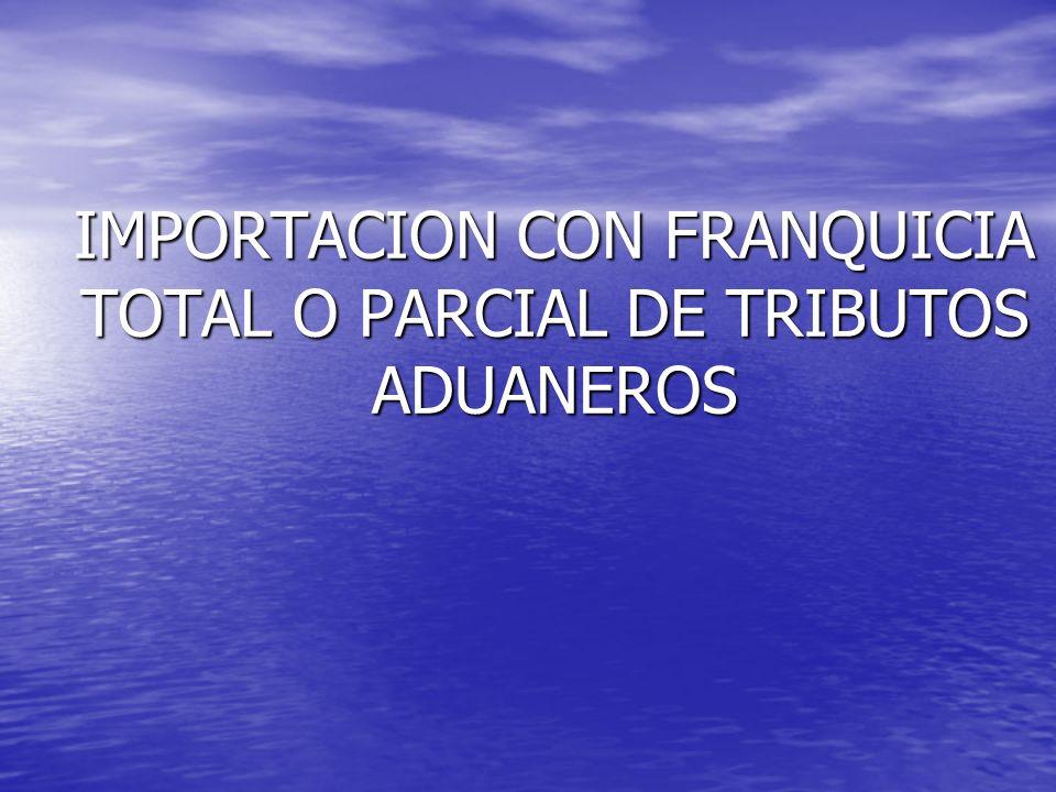IMPORTACION CON FRANQUICIA TOTAL O PARCIAL DE TRIBUTOS ADUANEROS