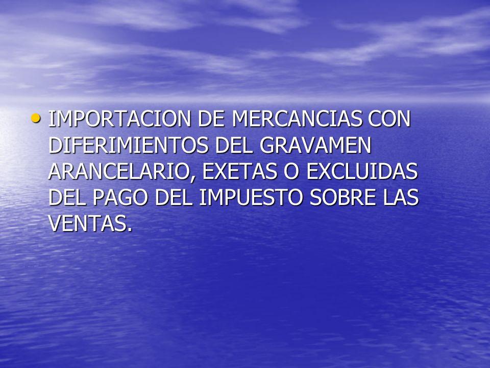 IMPORTACION DE MERCANCIAS CON DIFERIMIENTOS DEL GRAVAMEN ARANCELARIO, EXETAS O EXCLUIDAS DEL PAGO DEL IMPUESTO SOBRE LAS VENTAS.