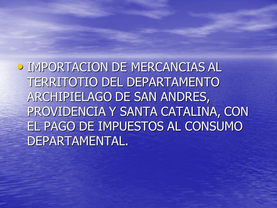 IMPORTACION DE MERCANCIAS AL TERRITOTIO DEL DEPARTAMENTO ARCHIPIELAGO DE SAN ANDRES, PROVIDENCIA Y SANTA CATALINA, CON EL PAGO DE IMPUESTOS AL CONSUMO DEPARTAMENTAL.