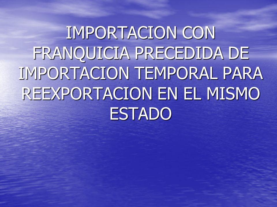 IMPORTACION CON FRANQUICIA PRECEDIDA DE IMPORTACION TEMPORAL PARA REEXPORTACION EN EL MISMO ESTADO