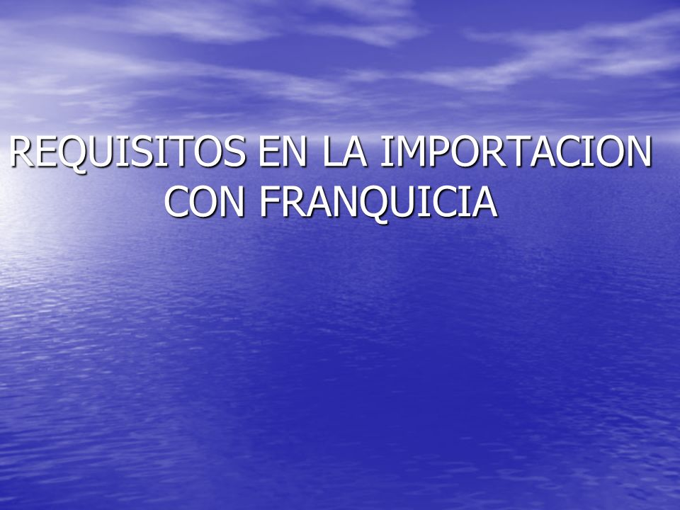REQUISITOS EN LA IMPORTACION CON FRANQUICIA