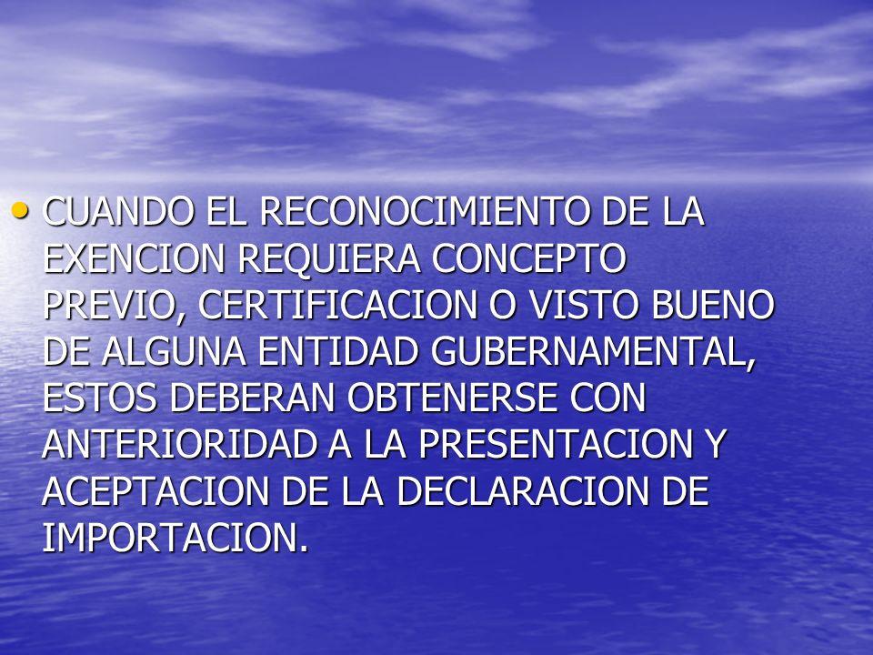 CUANDO EL RECONOCIMIENTO DE LA EXENCION REQUIERA CONCEPTO PREVIO, CERTIFICACION O VISTO BUENO DE ALGUNA ENTIDAD GUBERNAMENTAL, ESTOS DEBERAN OBTENERSE CON ANTERIORIDAD A LA PRESENTACION Y ACEPTACION DE LA DECLARACION DE IMPORTACION.