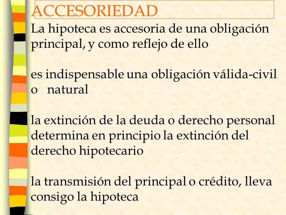 ACCESORIEDAD La hipoteca es accesoria de una obligación principal, y como reflejo de ello. es indispensable una obligación válida-civil o natural.
