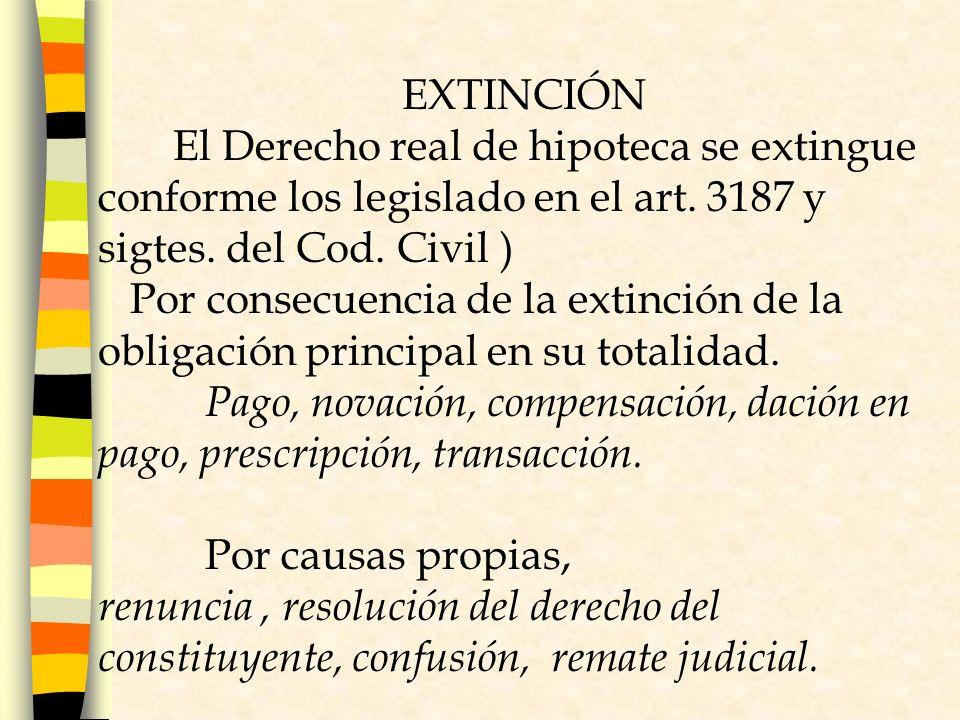 EXTINCIÓN El Derecho real de hipoteca se extingue conforme los legislado en el art. 3187 y sigtes. del Cod. Civil )