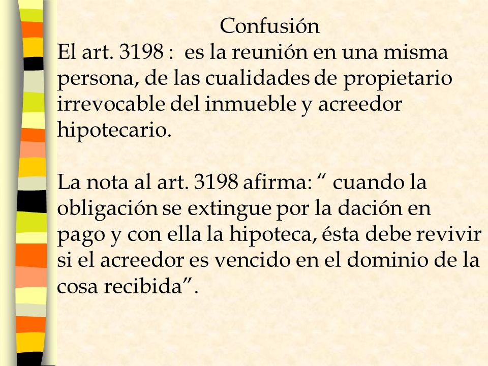 Confusión El art. 3198 : es la reunión en una misma persona, de las cualidades de propietario irrevocable del inmueble y acreedor hipotecario.