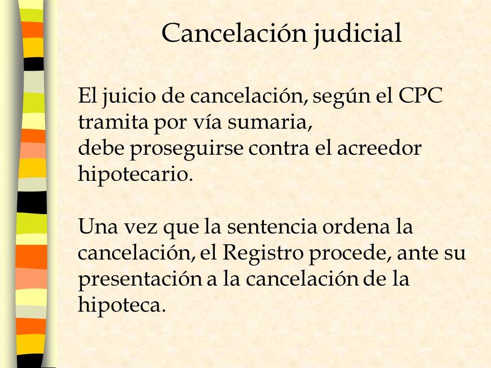 Cancelación judicial El juicio de cancelación, según el CPC tramita por vía sumaria, debe proseguirse contra el acreedor hipotecario.