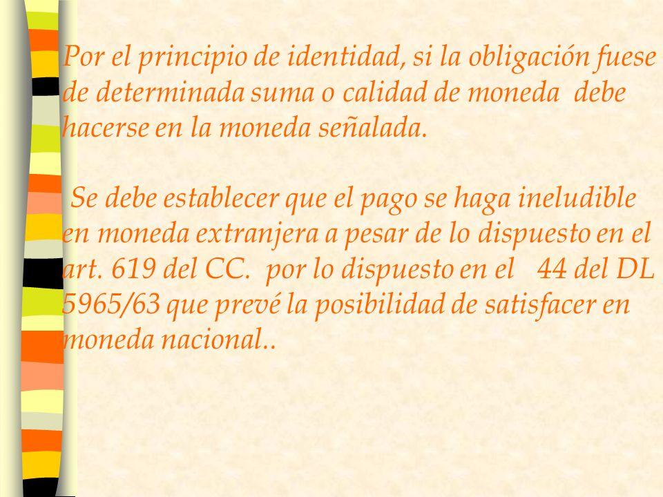 Por el principio de identidad, si la obligación fuese de determinada suma o calidad de moneda debe hacerse en la moneda señalada.