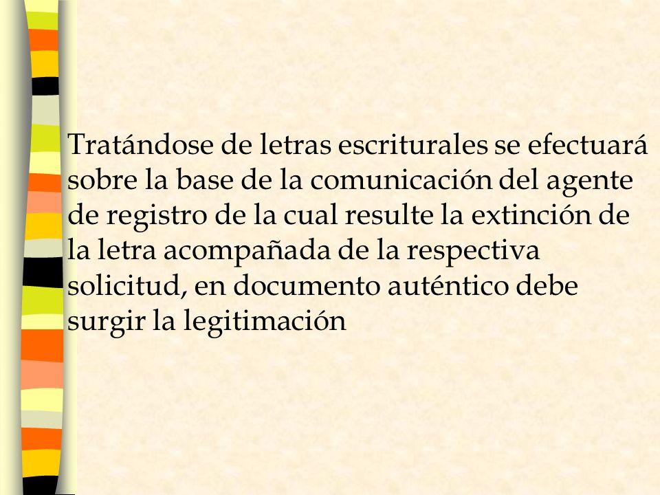 Tratándose de letras escriturales se efectuará sobre la base de la comunicación del agente de registro de la cual resulte la extinción de la letra acompañada de la respectiva solicitud, en documento auténtico debe surgir la legitimación