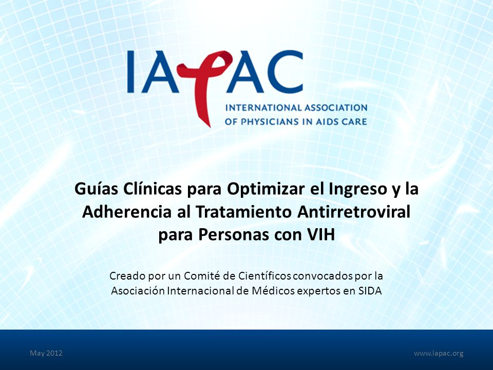 Guías Clínicas para Optimizar el Ingreso y la Adherencia al Tratamiento Antirretroviral para Personas con VIH Creado por un Comité de Científicos convocados por la Asociación Internacional de Médicos expertos en SIDA