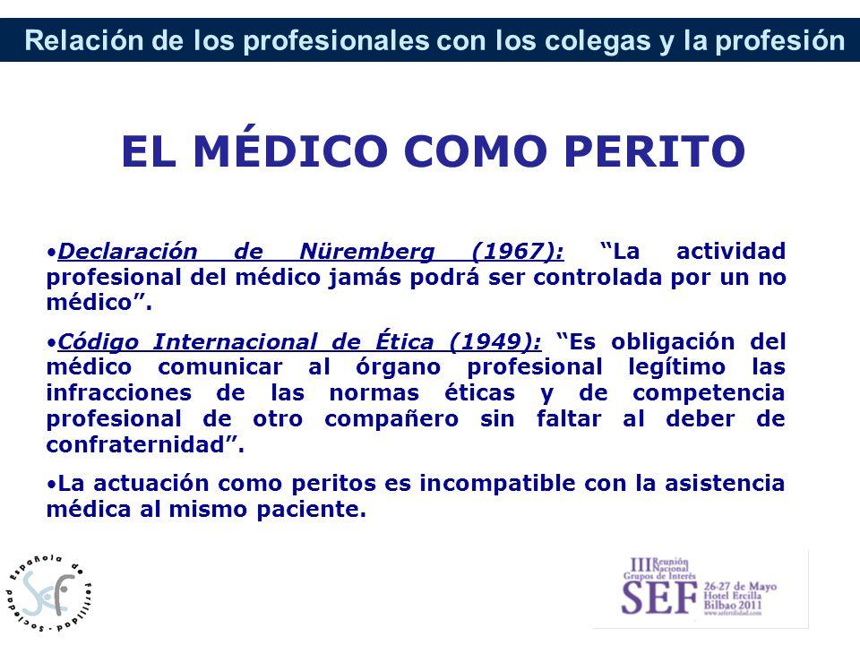 EL MÉDICO COMO PERITO Declaración de Nüremberg (1967): La actividad profesional del médico jamás podrá ser controlada por un no médico .