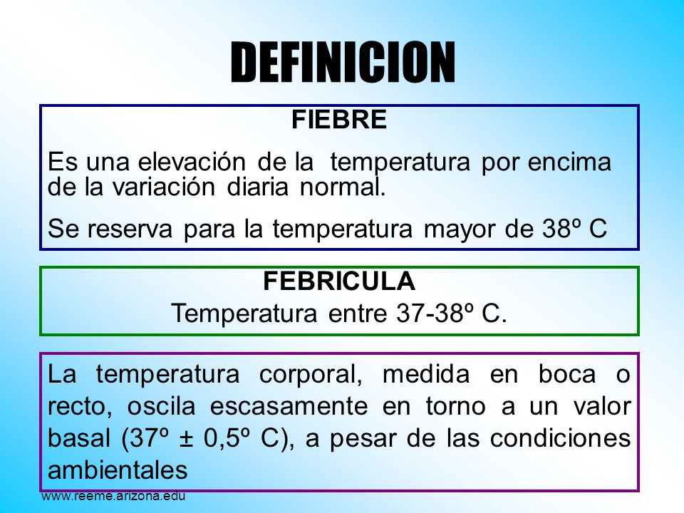 DEFINICION FIEBRE. Es una elevación de la temperatura por encima de la variación diaria normal. Se reserva para la temperatura mayor de 38º C.