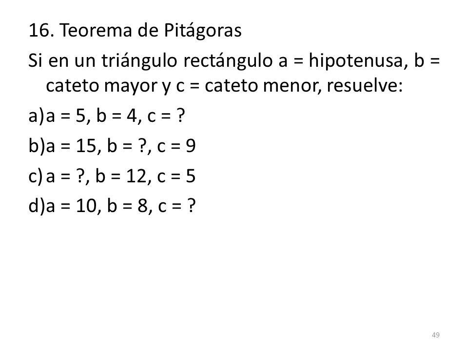 16. Teorema de Pitágoras Si en un triángulo rectángulo a = hipotenusa, b = cateto mayor y c = cateto menor, resuelve:
