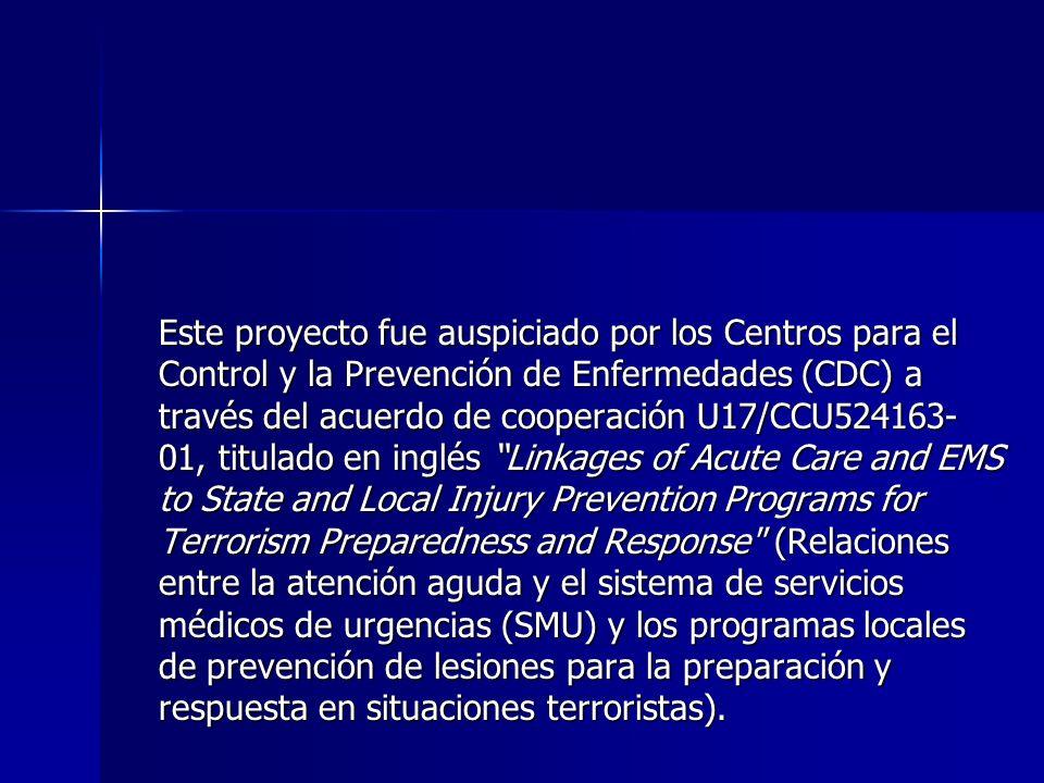 Este proyecto fue auspiciado por los Centros para el Control y la Prevención de Enfermedades (CDC) a través del acuerdo de cooperación U17/CCU524163-01, titulado en inglés Linkages of Acute Care and EMS to State and Local Injury Prevention Programs for Terrorism Preparedness and Response (Relaciones entre la atención aguda y el sistema de servicios médicos de urgencias (SMU) y los programas locales de prevención de lesiones para la preparación y respuesta en situaciones terroristas).