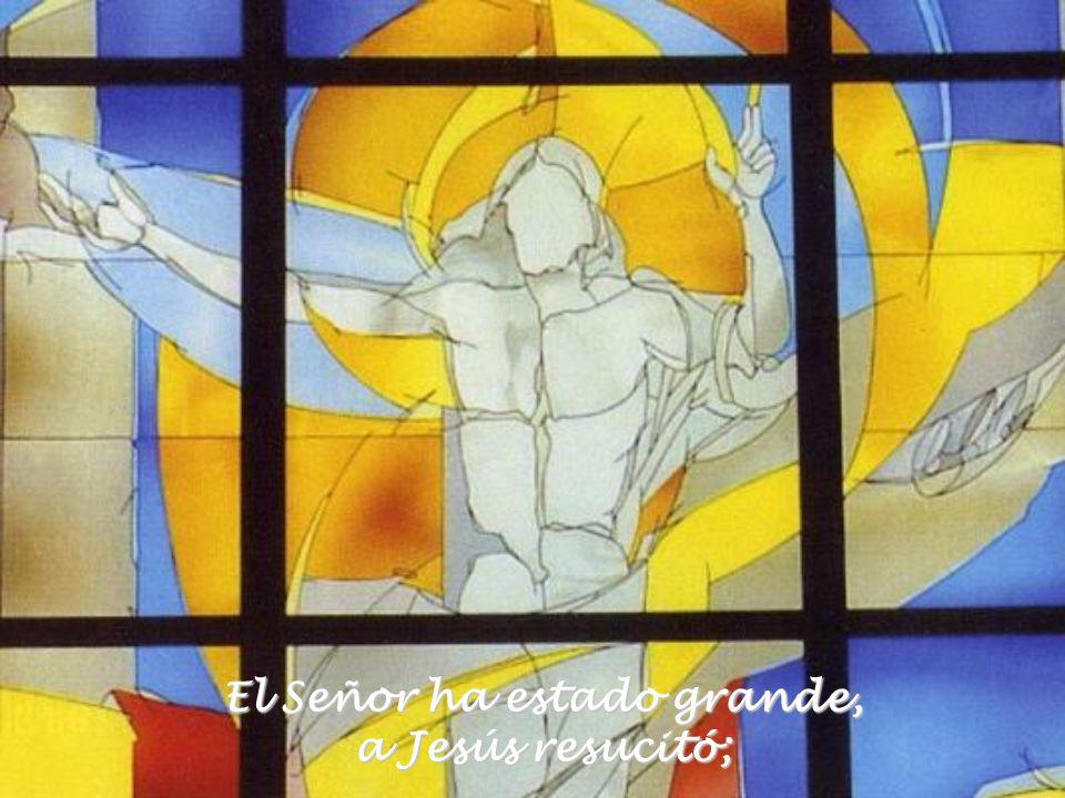 El Señor ha estado grande, a Jesús resucitó;