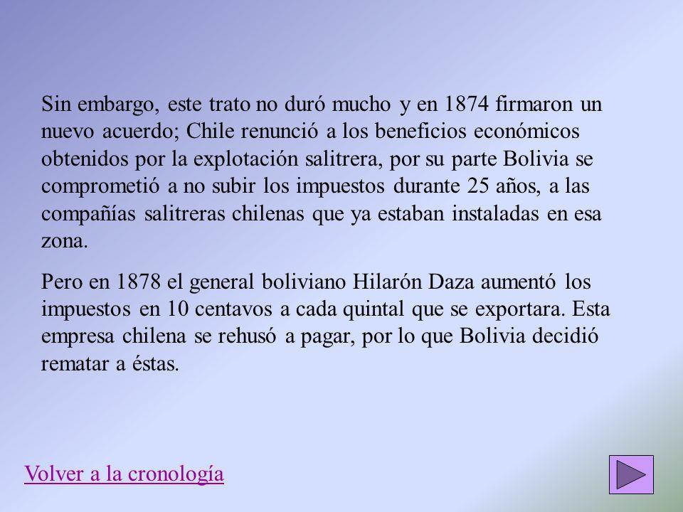 Sin embargo, este trato no duró mucho y en 1874 firmaron un nuevo acuerdo; Chile renunció a los beneficios económicos obtenidos por la explotación salitrera, por su parte Bolivia se comprometió a no subir los impuestos durante 25 años, a las compañías salitreras chilenas que ya estaban instaladas en esa zona.