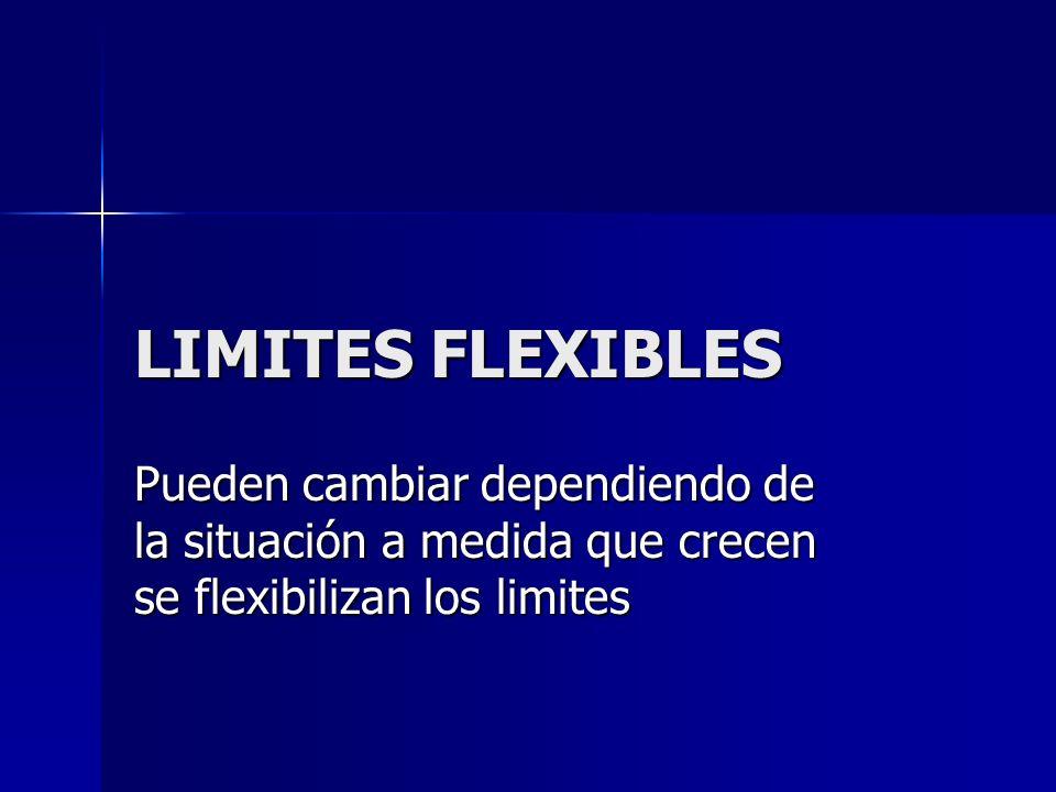 LIMITES FLEXIBLES Pueden cambiar dependiendo de la situación a medida que crecen se flexibilizan los limites.