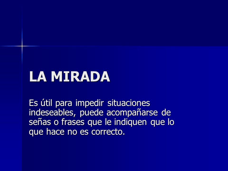 LA MIRADA Es útil para impedir situaciones indeseables, puede acompañarse de señas o frases que le indiquen que lo que hace no es correcto.