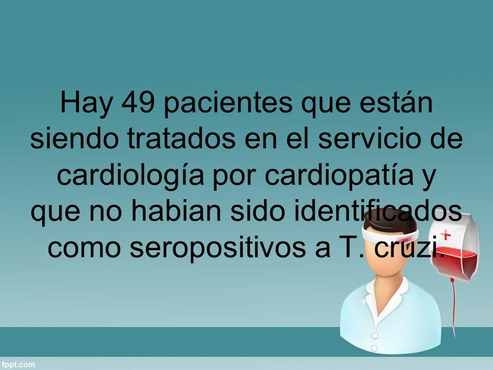 Hay 49 pacientes que están siendo tratados en el servicio de cardiología por cardiopatía y que no habian sido identificados como seropositivos a T.